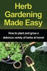 Herb Gardening Made Easy: How to plant and grow a delicious variety of herbs at home! Cover Image