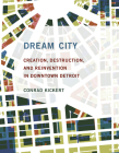 Dream City: Creation, Destruction, and Reinvention in Downtown Detroit Cover Image