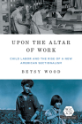 Upon the Altar of Work: Child Labor and the Rise of a New American Sectionalism (Working Class in American History) Cover Image