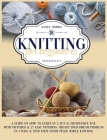 Knitting For Beginners: A Guide on How to Learn in a Fun & Inexpensive Way, with Pictures & 27 Easy Patterns. Create Your Dream Projects in 3 Cover Image