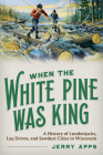 When the White Pine Was King: A History of Lumberjacks, Log Drives, and Sawdust Cities in Wisconsin Cover Image