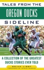 Tales from the Oregon Ducks Sideline: A Collection of the Greatest Ducks Stories Ever Told (Tales from the Team) Cover Image