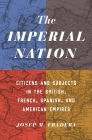 The Imperial Nation: Citizens and Subjects in the British, French, Spanish, and American Empires Cover Image