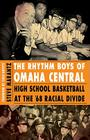 The Rhythm Boys of Omaha Central: High School Basketball at the '68 Racial Divide Cover Image