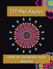 100 Mandalas Livre de coloriage pour adultes: Mandalas au design étonnant pour soulager le stress/se détendre par l'art/Magnifiques mandalas idéaux po Cover Image