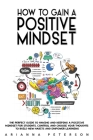 How to Gain a Positive Mindset: The Perfect Guide to Having and Keeping a Positive Mindset for Students. Control and Choose Your Thoughts to Build New Cover Image
