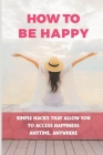 How To Be Happy: Simple Hacks That Allow You To Access Happiness Anytime, Anywhere: Take Your Happiness To New Heights Cover Image