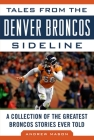 Tales from the Denver Broncos Sideline: A Collection of the Greatest Broncos Stories Ever Told Cover Image