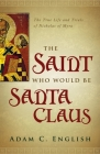The Saint Who Would Be Santa Claus: The True Life and Trials of Nicholas of Myra Cover Image