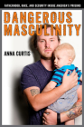 Dangerous Masculinity: Fatherhood, Race, and Security Inside America's Prisons (Critical Issues in Crime and Society) Cover Image