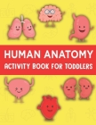 Human Anatomy Activity Book for Toddlers: Human Body Anatomy Book for Children Fun and Educational Way to Learn About Human Anatomy for Kids for Boys Cover Image