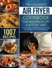 The Complete Air Fryer Cookbook for Beginners on a Budget 2021: 1007 Flavorful and Affordable Recipes to Take your Air Fryer into a New Dimension Cover Image