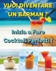 Vuoi Diventare Un Barman ? Inizia a Fare Cocktail Perfetti !: Ricettario In Italiano Con i Migliori Bar Drink Bevuti In Tutto Il Mondo - Beverages And Cover Image