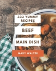333 Yummy Beef Main Dish Recipes: An One-of-a-kind Yummy Beef Main Dish Cookbook Cover Image