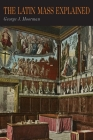 The Latin Mass Explained: Everything Needed to Understand and Appreciate the Traditional Latin Mass Cover Image
