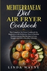 Mediterranean Diet Air Fryer Cookbook: The Complete Air Fryer Cookbook for Beginners with Delicious, Easy & Healthy Mediterranean Diet Recipes to Lose Cover Image