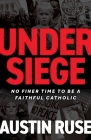 Under Siege: No Finer Time to Be a Faithful Catholic Cover Image