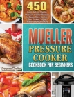 Mueller Pressure Cooker Cookbook for Beginners: 450 Quick & Easy Mueller Pressure Cooker Recipes to Saute, Slow Cooker, Rice Cooker, Yogurt Maker and Cover Image