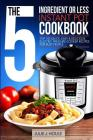 The 5-Ingredient or Less Instant Pot Cookbook: Top 100 Quick, Easy & Delicious Electric Pressure Cooker Recipes for Busy People Cover Image