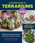 A Family Guide to Terrariums for Kids: Imagination-inspiring Projects to Grow a World in Glass - Build a mini ecosystem! Cover Image