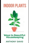Indoor Plants: Ways To Beautiful Housekeeping Cover Image