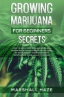 Growing Marijuana for Beginners - Secrets: How to Grow MIND-BLOWING Marijuana Indoor and Outdoor, EVERYTHING You Need to Know, Step-by-Step, to Produc Cover Image
