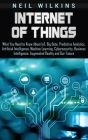 Internet of Things: What You Need to Know About IoT, Big Data, Predictive Analytics, Artificial Intelligence, Machine Learning, Cybersecur Cover Image