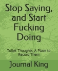 Stop Saying, and Start Fucking Doing: Toilet Thoughts, A Place to Record Them Cover Image