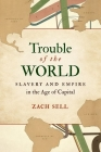 Trouble of the World: Slavery and Empire in the Age of Capital Cover Image