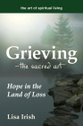 Grieving---The Sacred Art: Hope in the Land of Loss (Art of Spiritual Living) Cover Image