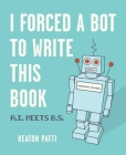 I Forced a Bot to Write This Book: A.I. Meets B.S. Cover Image
