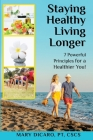 Staying Healthy, Living Longer - 7 Powerful Principles for a Healthier You! Cover Image