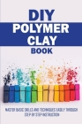 DIY Polymer Clay Book: Master Basic Skills and Techniques Easily Through Step By Step Instruction: Polymer Clay Cover Image