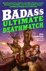 Badass: Ultimate Deathmatch: Skull-Crushing True Stories of the Most Hardcore Duels, Showdowns, Fistfights, Last Stands, Suicide Charges, and Milit Cover Image