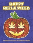 Happy Hella Weed: A Halloween Cannabis Coloring Book for Adults - funny stoner gift ideas, marijuana pages to color Cover Image