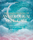 The Complete Guide to Astrological Self-Care: A Holistic Approach to Wellness for Every Sign in the Zodiac (Complete Illustrated Encyclopedia #7) Cover Image