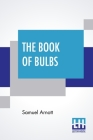 The Book Of Bulbs: Together With An Introductory Chapter On The Botany Of Bulbs By The Editor; Edited By Harry Roberts Cover Image
