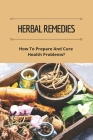 Herbal Remedies: How To Prepare And Cure Health Problems?: The Lost Book Of Herbal Remedies Review Cover Image