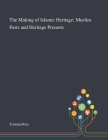 The Making of Islamic Heritage: Muslim Pasts and Heritage Presents Cover Image