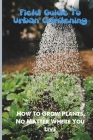 Field Guide To Urban Gardening: How To Grow Plants, No Matter Where You Live: Urban Garden Planter Cover Image