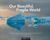 Our Beautiful, Fragile World: The Nature and Environmental Photographs of Peter Essick Cover Image