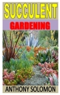 Succulent Gardening: Discover the complete guides on everything you need to know about succulent gardening Cover Image