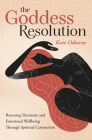 The Goddess Resolution: Restoring Harmony and Emotional Wellbeing Through Spiritual Connection Cover Image