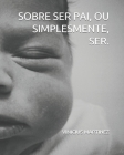 Sobre Ser Pai, Ou Simplesmente, Ser. Cover Image
