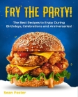 Fry the Party!: The Best Recipes to Enjoy During Birthdays, Celebrations and Anniversaries! Cover Image