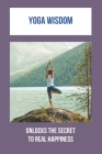 Yoga Wisdom: Unlocks The Secret To Real Happiness: How To Obtain Peace Cover Image