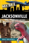 Secret Jacksonville: A Guide to the Weird, Wonderful, and Obscure Cover Image