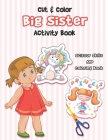 Cut And Color - Big Sister Activity Book: A Fun Big Sis Coloring Book For Cute Girls With Unicorns, Fairies, Mermaids and More! - Perfect For Little G Cover Image