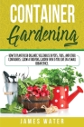 Container Gardening: How to Plant Fresh Organic Vegetables in Pots, Tubs, and Other Containers. Grow a Thriving Garden Even if You Live in Cover Image