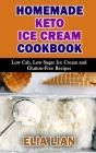 Homemade Keto Ice Cream Cookbook: Low Cab, Low Sugar Ice Cream and Gluton-Free Recipes Cover Image